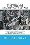 Becoming an Independent Security Consultant: A Practical Guide to Starting and Running a Successful Security Consulting Practice by Michael Silva (2016-05-15)