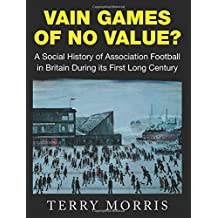 Vain Games of No Value?: A Social History of Association Football in Britain During its First Long Century