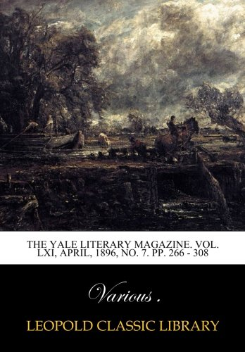 The Yale literary magazine. Vol. LXI, April, 1896, No. 7. pp. 266 - 308