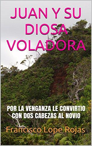 JUAN Y SU DIOSA VOLADORA: POR LA VENGANZA LE CONVIRTIO CON DOS CABEZAS AL NOVIO por Francisco Lope Rojas