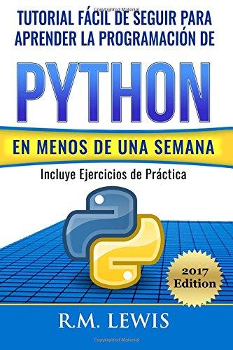 Python: Tutorial Fácil de Seguir Para Aprender la Programación de Python en Menos de una Semana: Con Ejercicios de Práctica por R.M. Lewis