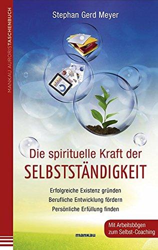 Die spirituelle Kraft der Selbstständigkeit: Erfolgreiche Existenz gründen - Berufliche Entwicklung fördern - Persönliche Erfüllung finden