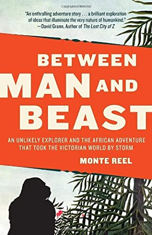 Between Man and Beast: An Unlikely Explorer and the African Adventure that Took the Victorian World by Storm