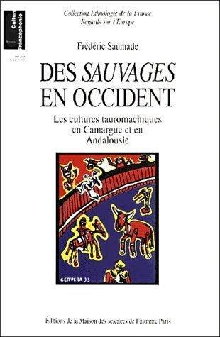 Des sauvages en Occident. : Les cultures tauromachiques en Camargue et en Andalousie par Frédéric Saumade