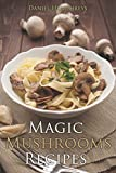 Magic Mushrooms Recipes: Let's Use the Best Fresh Mushrooms Around to Make Some Yummy Dishes