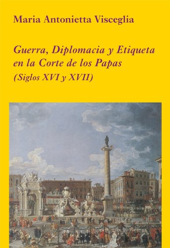 Guerra, diplomacia y etiqueta en la Corte de los Papas: (Siglos XVI y XVII) (La Corte en Europa) por Maria Antonietta Visceglia