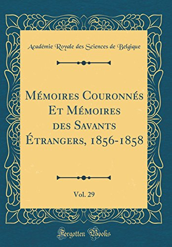 Mémoires Couronnés Et Mémoires Des Savants Étrangers, 1856-1858, Vol. 29 (Classic Reprint) par Academie Royale Des Sciences Belgique