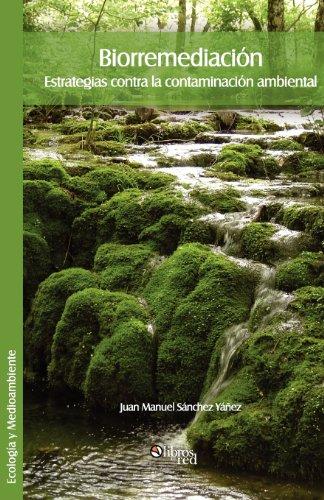 Biorremediacion. Estrategias Contra La Contaminacion Ambiental por Juan Manuel Sanchez Yanez