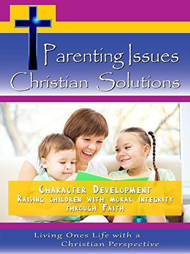 parenting-issues-christian-solutions-character-development-raising-children-with-moral-integrity-ov