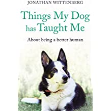 Things My Dog Has Taught Me: About being a better human - an ideal Christmas present for all dog lovers, by Jonathan Wittenberg (English Edition)