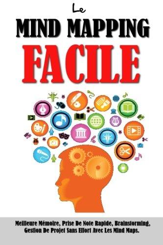 Le Mind Mapping Facile: Meilleure Mmoire, Prise De Note Rapide, Brainstorming, Gestion De Projet Sans Effort Avec Les Mind Maps.