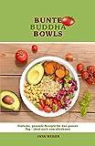 Bunte Buddha Bowls: Einfache, gesunde Rezepte für den ganzen Tag - ideal auch zum abnehmen