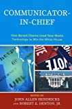 Communicator-in-Chief: How Barack Obama Used New Media Technology to Win the White House (Lexington Studies in Political Communication)