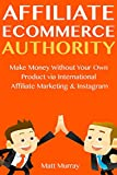 Affiliate E-commerce Authority: Make Money Without Your Own Product via International Affiliate Marketing & Instagram Ecommerce Selling
