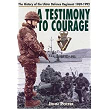 A Testimony to Courage: The History of the Ulster Defence Regiment  1969-1992