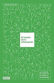 El triunfo de la información: La evolución del orden, de los átomos a las economías de [Hidalgo, César]