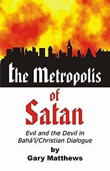 The Metropolis Of Satan: Evil And The Devil In Baha'i/christian Dialogue por Gary Matthews