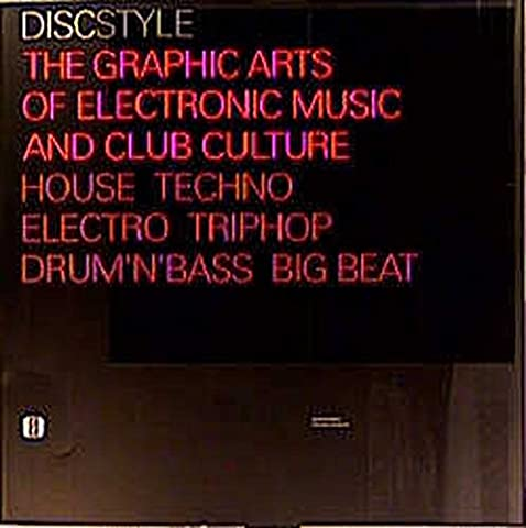 Discstyle Ö the Graphic Arts of Electronic Music and Club Culture House Techno Electro Triphop Drum'N'Bass Big Beat: The Graphic Arts of Electronic Music & Club Culture Techno Electro Triphop Drum'N'Base