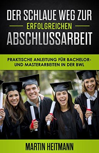 Der schlaue Weg zur erfolgreichen Abschlussarbeit: Praktische Anleitung für Bachelor- und Masterarbeiten in der BWL (Hilfe bei der Bachelorarbeit)