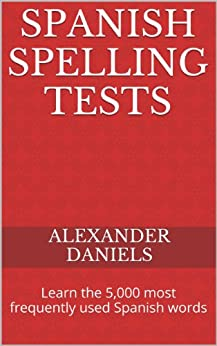 Spanish Spelling Tests: Learn the 5,000 most frequently used Spanish words (English Edition) par [Daniels, Alexander]