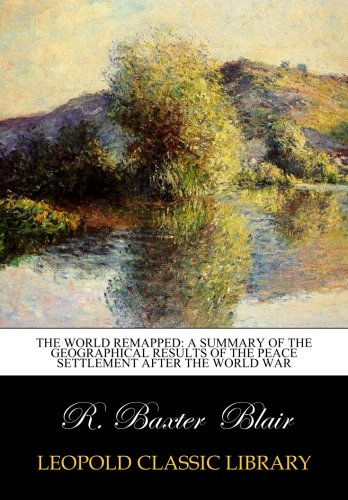 The World Remapped: A Summary of the Geographical Results of the Peace settlement after the world war por R. Baxter Blair