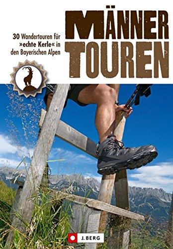 Männertouren: 30 Wanderungen für echte Kerle in den Bayerischen Alpen Gehen 2 Männer