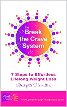 The Break The Crave System: 7 Steps to Effortless Lifelong Weight Loss by [Hamilton, Bridgette]