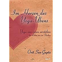 Im Herzen des Yoga-Übens: Yoga von innen verstehen - im Leben wie im Sterben