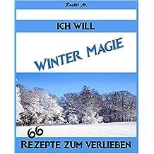 Ich Will - Winter Magie , Das Winter Kochbuch für jedermann, Rezepte für Advent,Weihnachten, Silvester und Fasching: 66 Rezepte zum verlieben