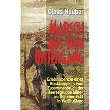"""Marsch aus dem Untergang: Erlebnisbericht eines Rückkämpfers vom Zusammenbruch der """"Heeresgruppe Mitte"""" im Sommer 1944 in Weißrussland"""
