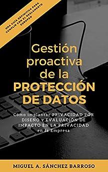 Gestión Proactiva de la PROTECCIÓN DE DATOS: Cómo implementar Privacidad por Diseño y Evaluación de Impacto en la Privacidad en la empresa (Spanish Edition) by [Sánchez-Barroso, Miguel A.]