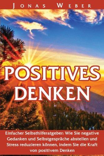 Positiv Wie (Positives Denken: Einfacher Selbsthilferatgeber: Wie Sie negative Gedanken und Selbstgespräche abstellen und Stress reduzieren können, indem Sie die Kraft von positivem Denken)