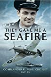 They Gave me a Seafire by Commander R 'Mike' Crosley DSC RN
