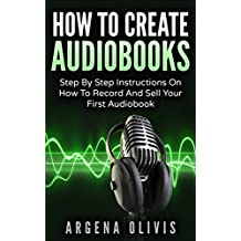 How To Create Audiobooks: Step By Step Instructions On How To Record And Sell Your First Audiobook