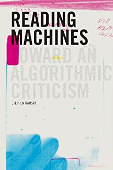 Reading Machines: Toward and Algorithmic Criticism (Topics in the Digital Humanities) von [Ramsay, Stephen]