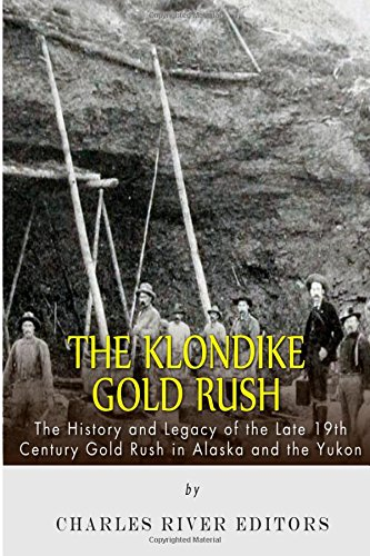 the-klondike-gold-rush-the-history-of-the-late-19th-century-gold-rush-in-alaska-and-the-yukon