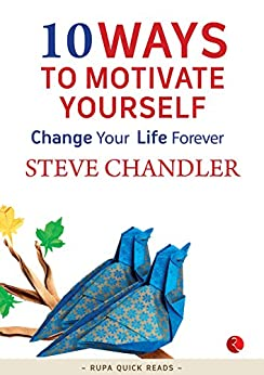 10 Ways to Motivate Yourself: Change Your Life Forever by [Chandler, Steve]