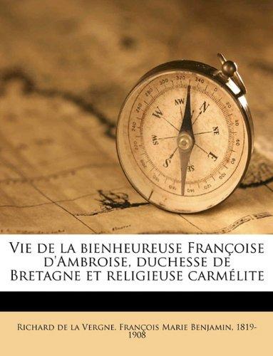 Vie de La Bienheureuse Fran Oise D'Ambroise, Duchesse de Bretagne Et Religieuse Carm Lite Volume 02