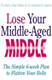 Lose Your Middle-Aged Middle: The simple 6-week plan to flatten your belly