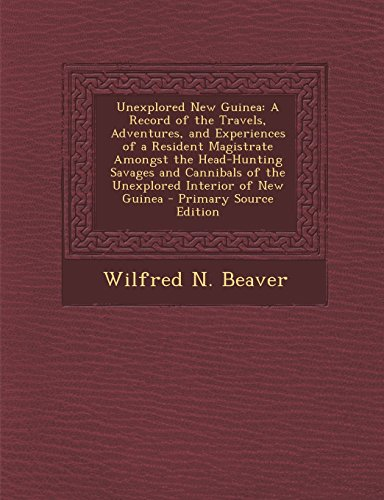 Unexplored New Guinea: A Record of the Travels, Adventures, and Experiences of a Resident Magistrate Amongst the Head-Hunting Savages and Can