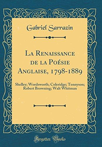 La Renaissance de la Posie Anglaise, 1798-1889: Shelley; Wordsworth; Coleridge; Tennyson; Robert Browning; Walt Whitman (Classic Reprint)