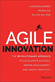 Agile Innovation: The Revolutionary Approach to Accelerate Success, Inspire Engagement, and Ignite Creativity par [Morris, Langdon, Ma, Moses, Wu, Po Chi]