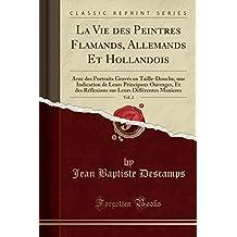 La Vie Des Peintres Flamands, Allemands Et Hollandois, Vol. 2: Avec Des Portraits Graves En Taille-Douche, Une Indication de Leurs Principaux ... Leurs Differentes Manieres (Classic Reprint)