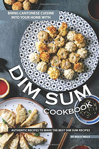 ine into Your Home With Dim Sum Cookbook: Authentic Recipes to Make the Best Dim Sum Recipes ()