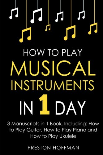How to Play Musical Instruments: In 1 Day - Bundle - The Only 3 Books You Need to Learn How to Play Guitar, How to Play Piano and How to Play Ukulele Today: Volume 17 (Music Best Seller)
