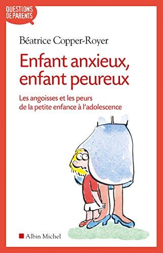 Enfant anxieux, enfant peureux: Les angoisses et les peurs de la petite enfance à l'adolescence par Béatrice Copper-Royer