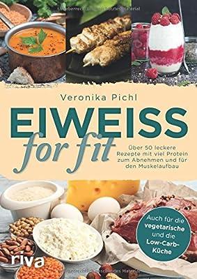 Eiweiss for fit: Ueber 50 leckere Rezepte mit viel Protein zum Abnehmen und fuer den Muskelaufbau - auch fuer die vegetarische und die Low-Carb-Kueche geeignet.