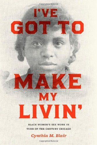 I've Got to Make My Livin': Black Women's Sex Work in Turn-of-the-Century Chicago (Historical Studies of Urban America) by Cynthia M. Blair (2010-12-15)