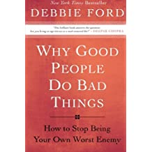 Why Good People Do Bad Things: How to Stop Being Your Own Worst Enemy by Debbie Ford (2009-04-14)