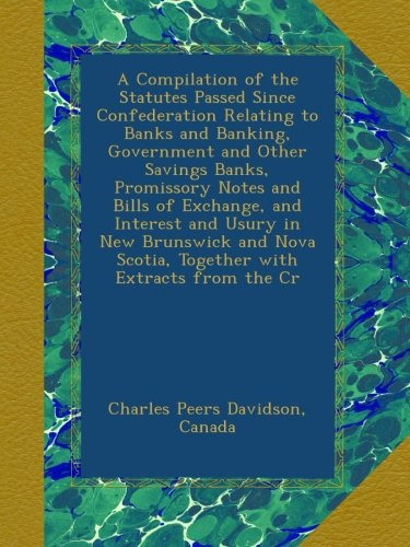 A Compilation of the Statutes Passed Since Confederation Relating to Banks and Banking, Government and Other Savings Banks, Promissory Notes and Bills Scotia, Together with Extracts from the Cr (Scotia Bank)